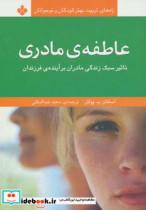 عاطفه ی مادری:تاثیر سبک زندگی مادران بر آینده ی فرزندان (راه های تربیت بهتر کودکان و نوجوانان)