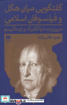 گفتگویی میان هگل و فیلسوفان اسلامی:صیرورت،دیالکتیک و ایده آلیسم (فلسفه و کلام122)