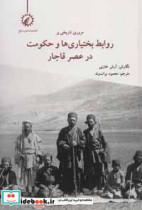 مروری تاریخی بر روابط بختیاری ها و حکومت در عصر قاجار